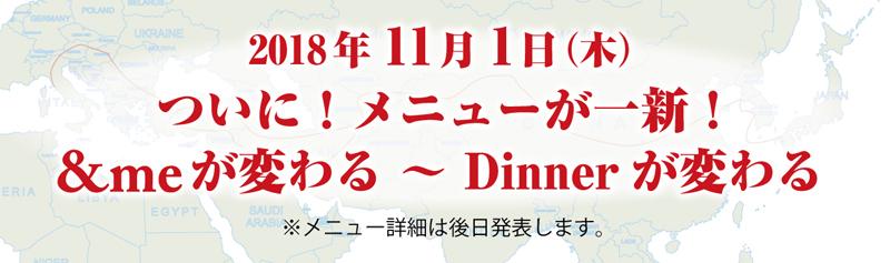 2018年11月1日(木)ついに!メニューが一新!&meが変わる ~ Dinnerが変わる※メニュー詳細は後日発表します。