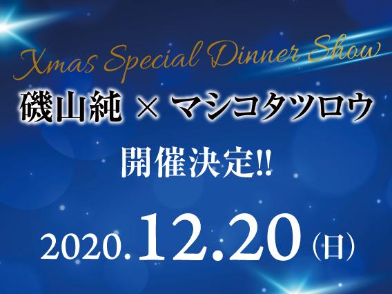 磯山純×マシコタツロウ Xmas Special Dinner Show 2020年12月20日(日)