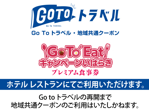 GOTO トラベル地域共通クーポン GOTO EAT キャンペーンいばらき プレミアム ホテルレストランにてご利用いただけます。 GOTO トラベルの再開まで地域共通クーポンのご利用はいたしかねます。