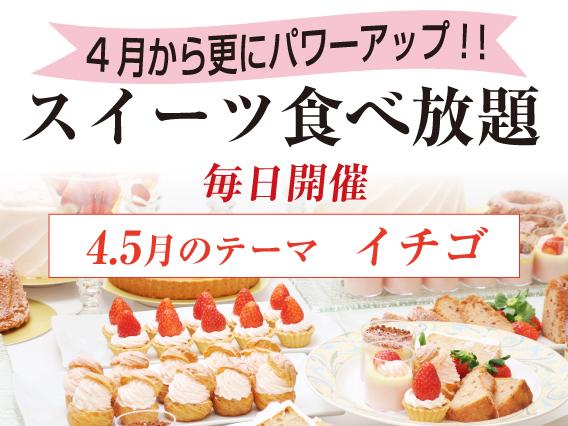 4月から更にパワーアップ!!スイーツ食べ放題 4.5月のテーマ イチゴ 毎日開催